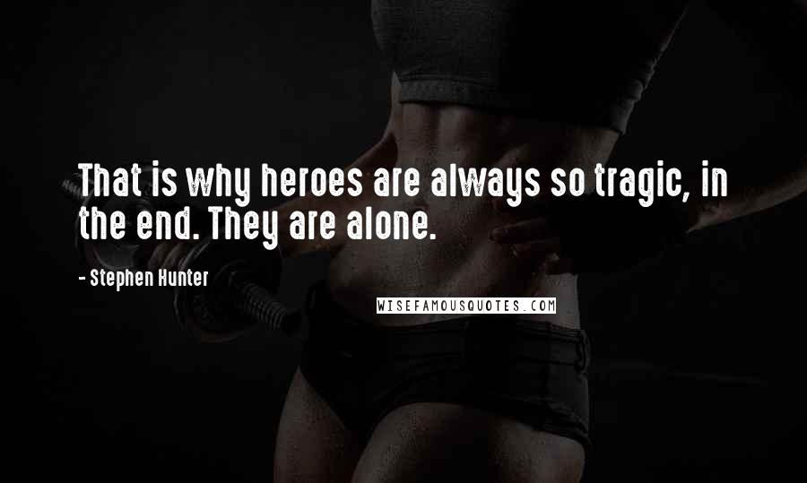Stephen Hunter quotes: That is why heroes are always so tragic, in the end. They are alone.