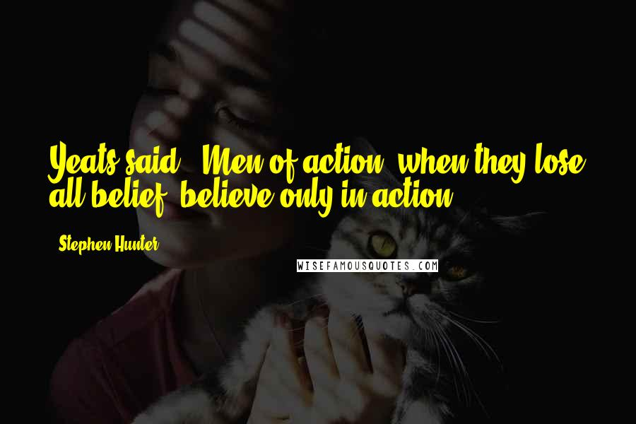 Stephen Hunter quotes: Yeats said, 'Men of action, when they lose all belief, believe only in action.