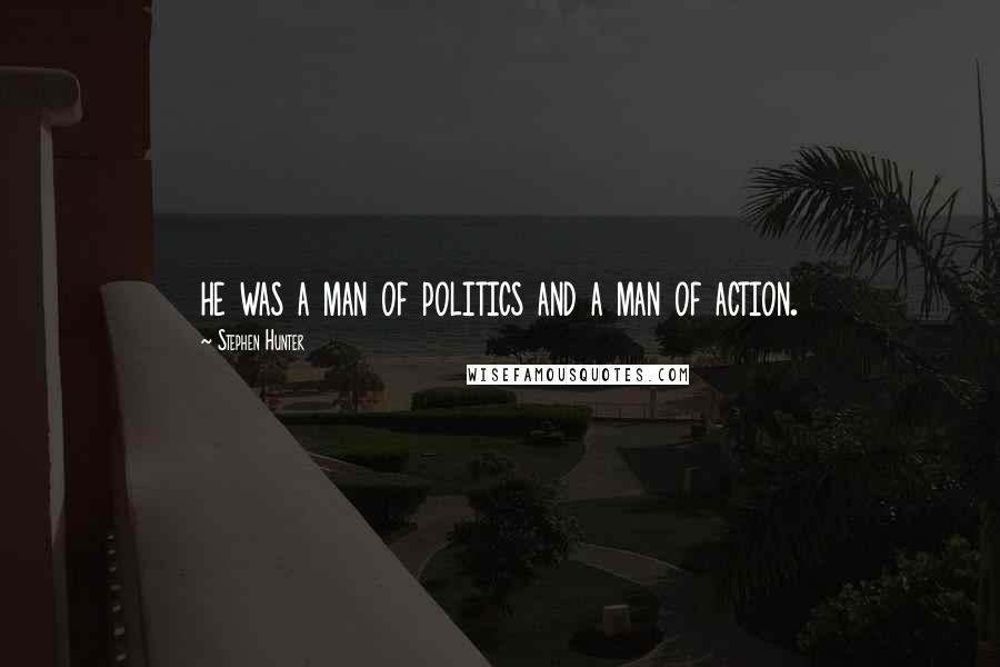 Stephen Hunter quotes: he was a man of politics and a man of action.