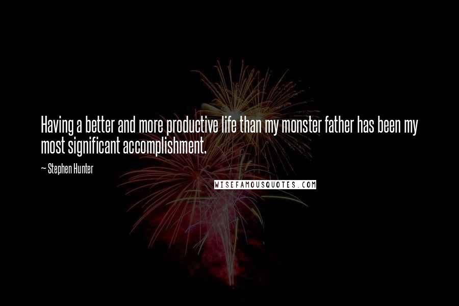 Stephen Hunter quotes: Having a better and more productive life than my monster father has been my most significant accomplishment.