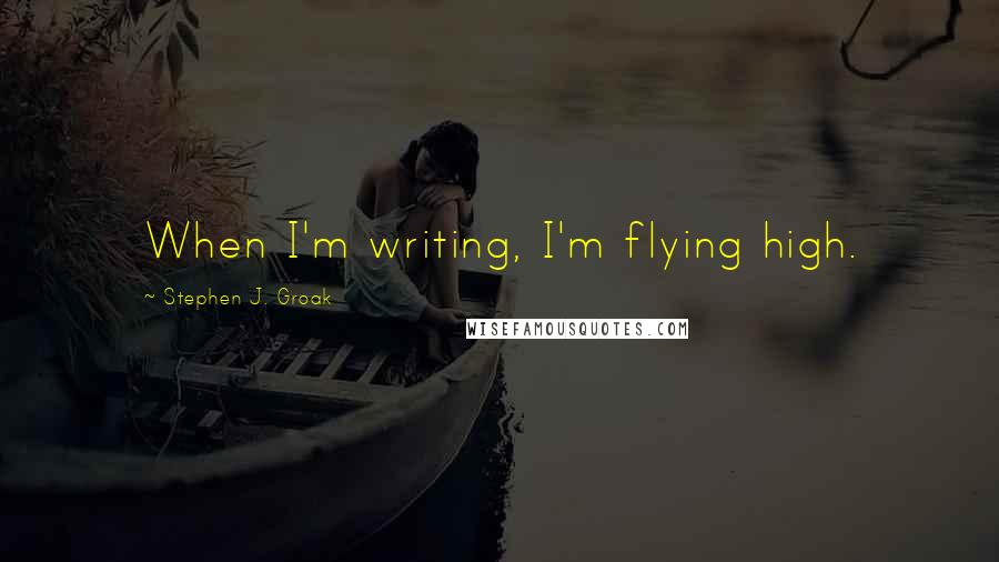 Stephen J. Groak quotes: When I'm writing, I'm flying high.