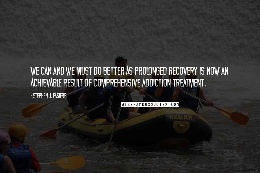 Stephen J. Pasierb quotes: We can and we must do better as prolonged recovery is now an achievable result of comprehensive addiction treatment.