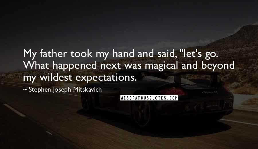 "Stephen Joseph Mitskavich quotes: My father took my hand and said, ""let's go. What happened next was magical and beyond my wildest expectations."