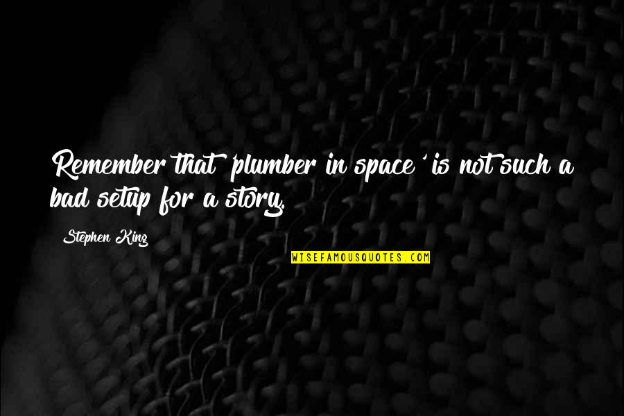 Stephen King Story Quotes By Stephen King: Remember that 'plumber in space' is not such
