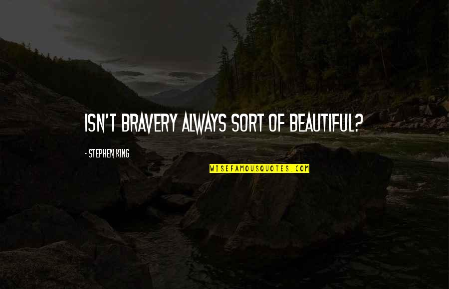 Stephen King Story Quotes By Stephen King: Isn't bravery always sort of beautiful?
