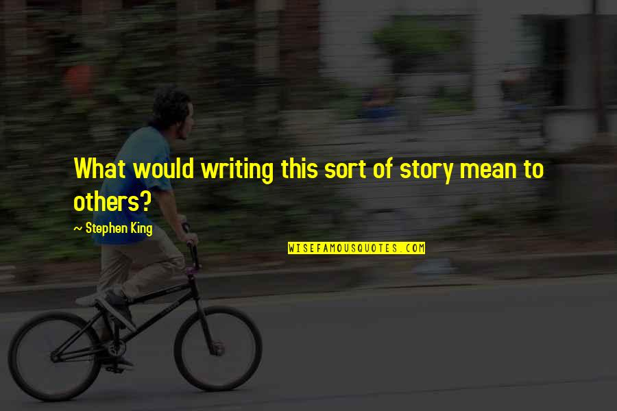 Stephen King Story Quotes By Stephen King: What would writing this sort of story mean