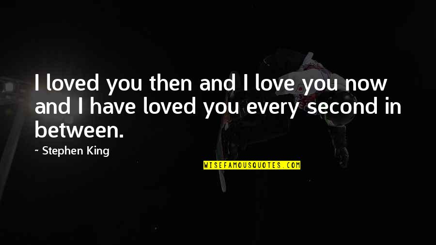 Stephen King Story Quotes By Stephen King: I loved you then and I love you