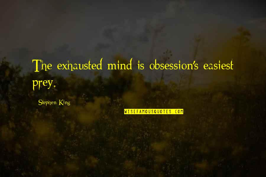 Stephen King Story Quotes By Stephen King: The exhausted mind is obsession's easiest prey.