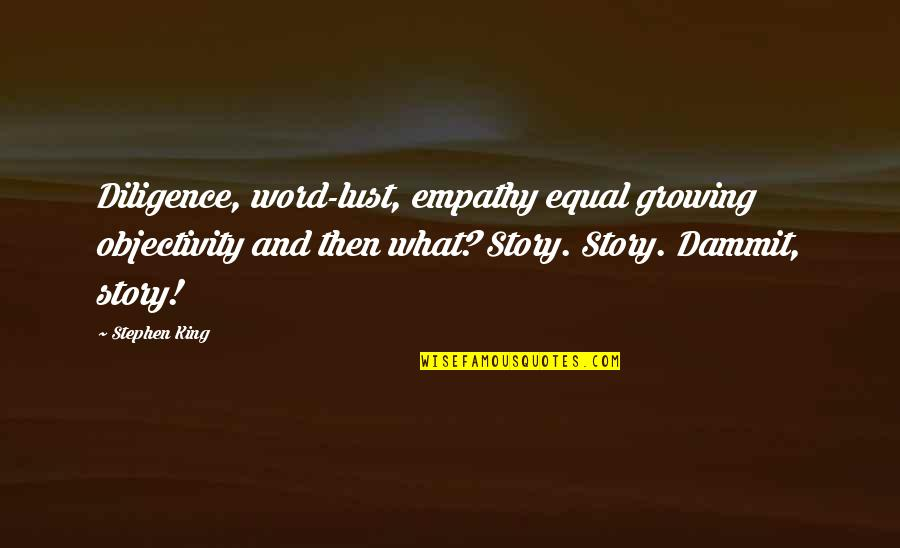 Stephen King Story Quotes By Stephen King: Diligence, word-lust, empathy equal growing objectivity and then