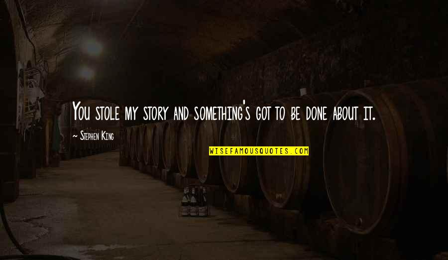 Stephen King Story Quotes By Stephen King: You stole my story and something's got to