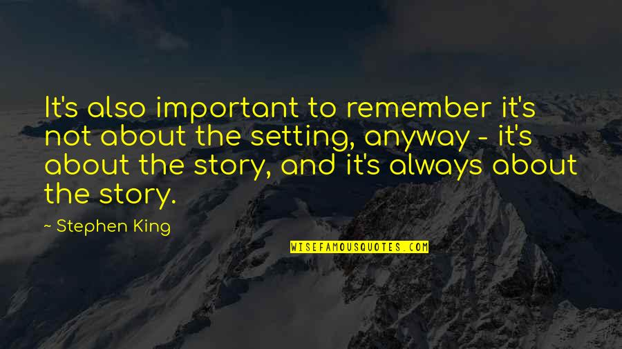 Stephen King Story Quotes By Stephen King: It's also important to remember it's not about