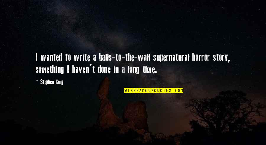 Stephen King Story Quotes By Stephen King: I wanted to write a balls-to-the-wall supernatural horror