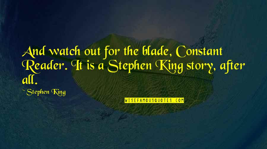Stephen King Story Quotes By Stephen King: And watch out for the blade, Constant Reader.