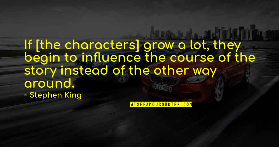 Stephen King Story Quotes By Stephen King: If [the characters] grow a lot, they begin