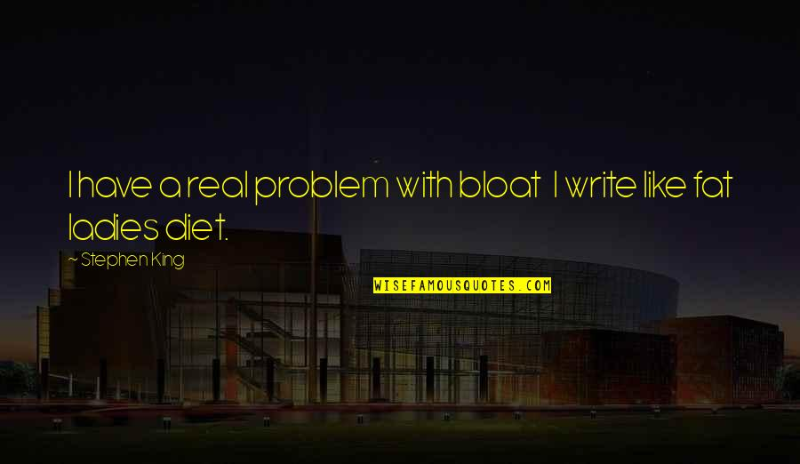 Stephen King's Writing Quotes By Stephen King: I have a real problem with bloat I