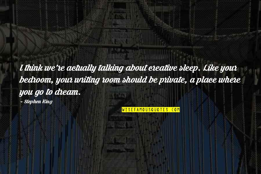Stephen King's Writing Quotes By Stephen King: I think we're actually talking about creative sleep.