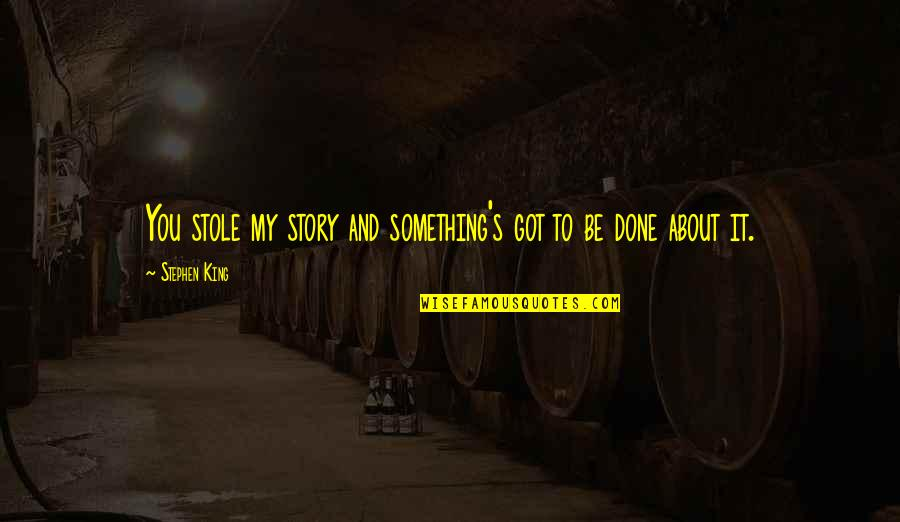 Stephen King's Writing Quotes By Stephen King: You stole my story and something's got to
