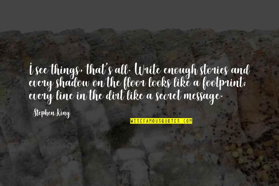 Stephen King's Writing Quotes By Stephen King: I see things, that's all. Write enough stories