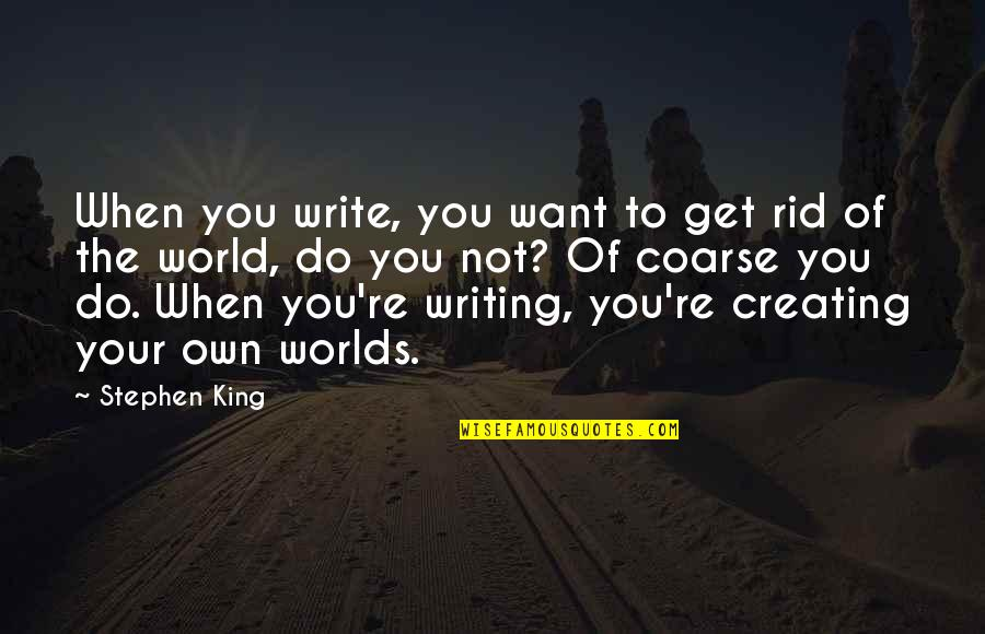 Stephen King's Writing Quotes By Stephen King: When you write, you want to get rid