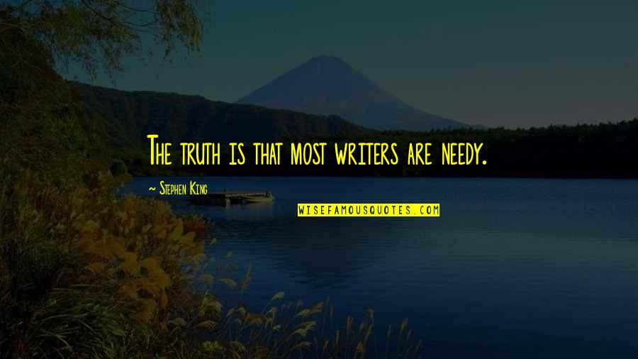 Stephen King's Writing Quotes By Stephen King: The truth is that most writers are needy.