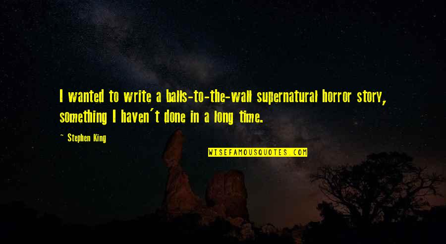 Stephen King's Writing Quotes By Stephen King: I wanted to write a balls-to-the-wall supernatural horror