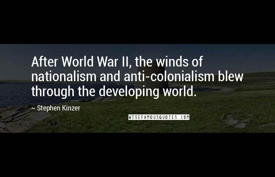 Stephen Kinzer quotes: After World War II, the winds of nationalism and anti-colonialism blew through the developing world.