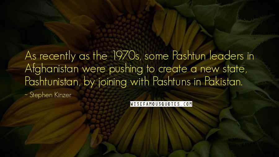 Stephen Kinzer quotes: As recently as the 1970s, some Pashtun leaders in Afghanistan were pushing to create a new state, Pashtunistan, by joining with Pashtuns in Pakistan.