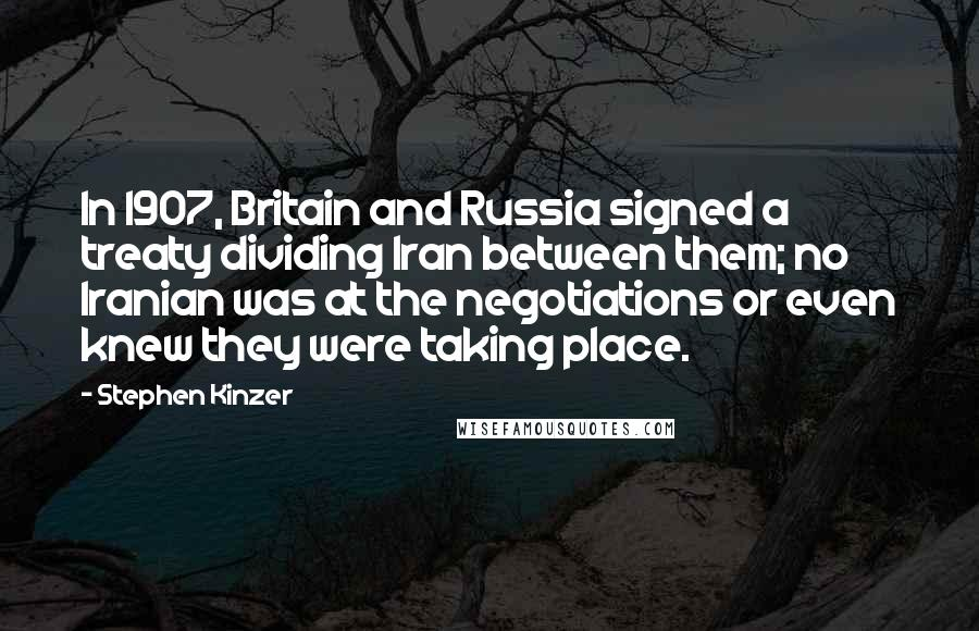 Stephen Kinzer quotes: In 1907, Britain and Russia signed a treaty dividing Iran between them; no Iranian was at the negotiations or even knew they were taking place.