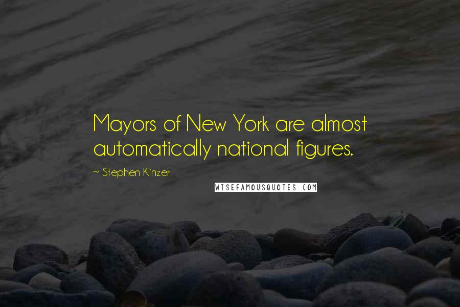Stephen Kinzer quotes: Mayors of New York are almost automatically national figures.