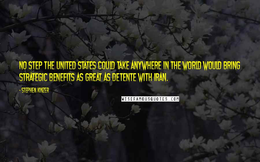 Stephen Kinzer quotes: No step the United States could take anywhere in the world would bring strategic benefits as great as detente with Iran.