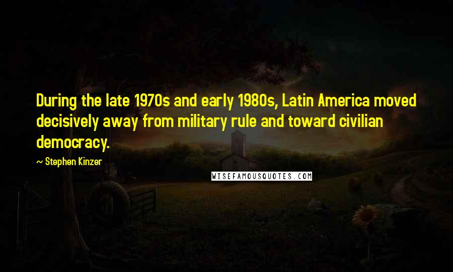 Stephen Kinzer quotes: During the late 1970s and early 1980s, Latin America moved decisively away from military rule and toward civilian democracy.