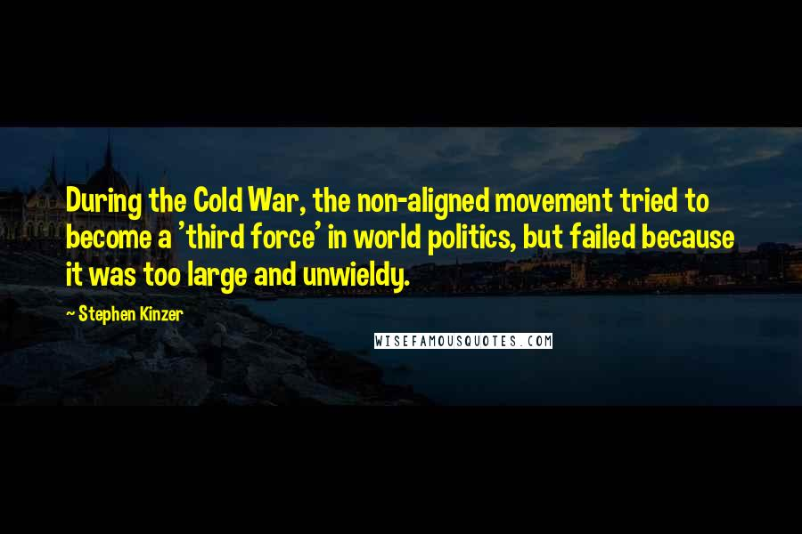 Stephen Kinzer quotes: During the Cold War, the non-aligned movement tried to become a 'third force' in world politics, but failed because it was too large and unwieldy.