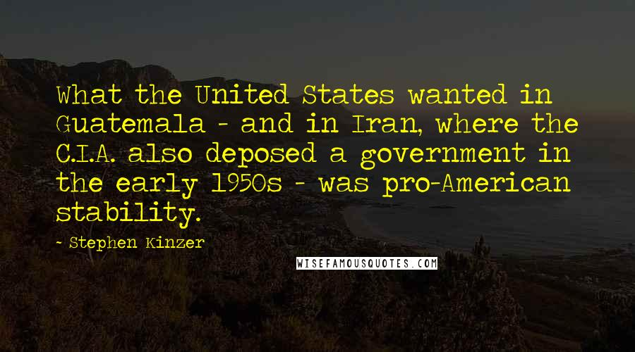Stephen Kinzer quotes: What the United States wanted in Guatemala - and in Iran, where the C.I.A. also deposed a government in the early 1950s - was pro-American stability.