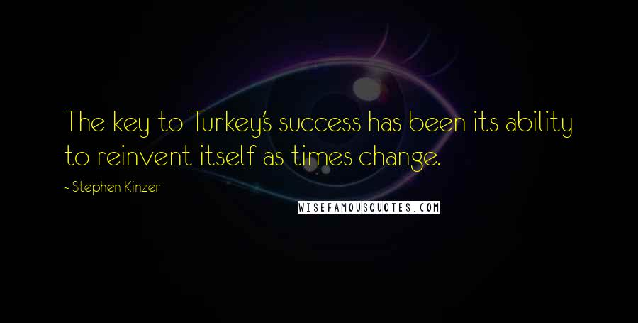 Stephen Kinzer quotes: The key to Turkey's success has been its ability to reinvent itself as times change.