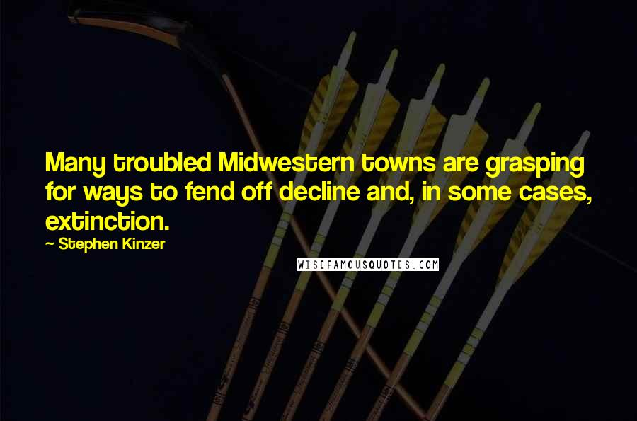 Stephen Kinzer quotes: Many troubled Midwestern towns are grasping for ways to fend off decline and, in some cases, extinction.