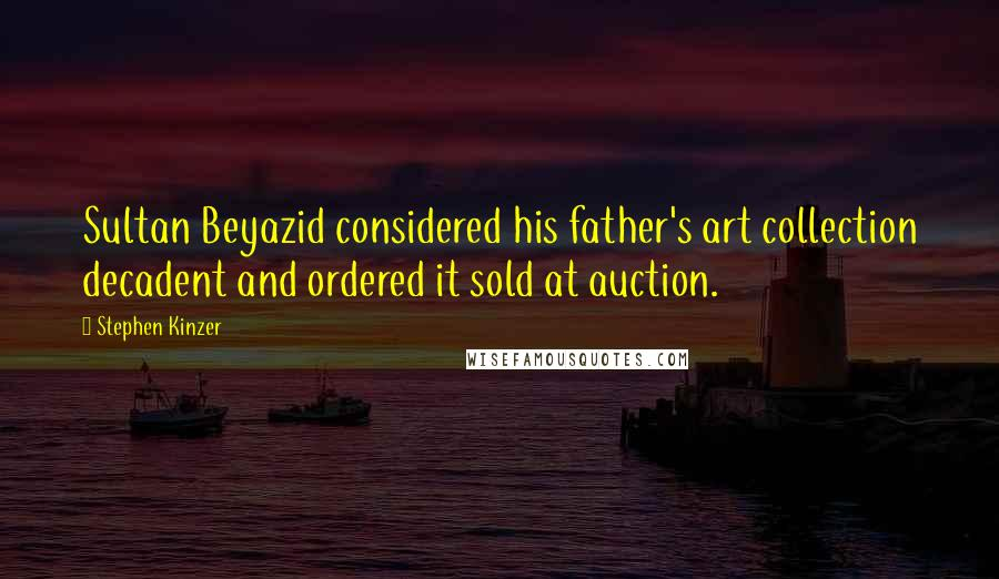 Stephen Kinzer quotes: Sultan Beyazid considered his father's art collection decadent and ordered it sold at auction.