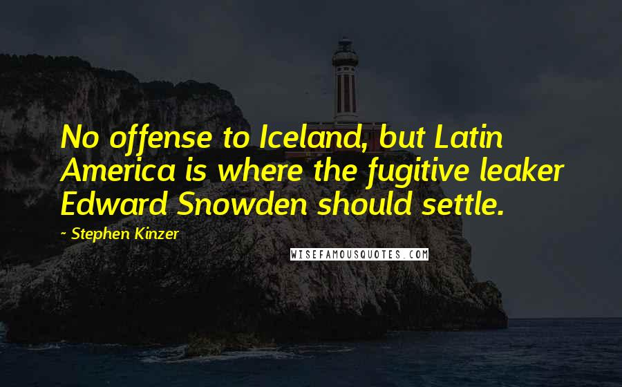 Stephen Kinzer quotes: No offense to Iceland, but Latin America is where the fugitive leaker Edward Snowden should settle.