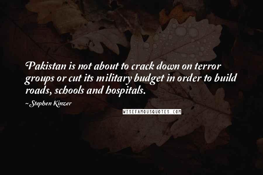 Stephen Kinzer quotes: Pakistan is not about to crack down on terror groups or cut its military budget in order to build roads, schools and hospitals.