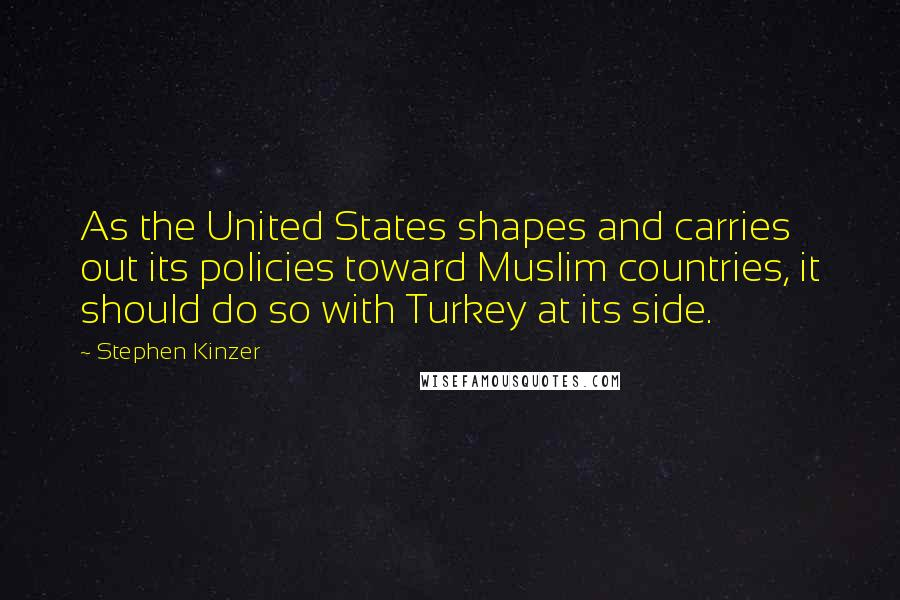 Stephen Kinzer quotes: As the United States shapes and carries out its policies toward Muslim countries, it should do so with Turkey at its side.