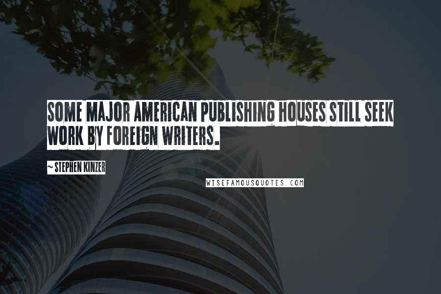 Stephen Kinzer quotes: Some major American publishing houses still seek work by foreign writers.