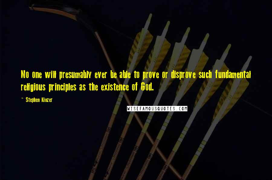Stephen Kinzer quotes: No one will presumably ever be able to prove or disprove such fundamental religious principles as the existence of God.