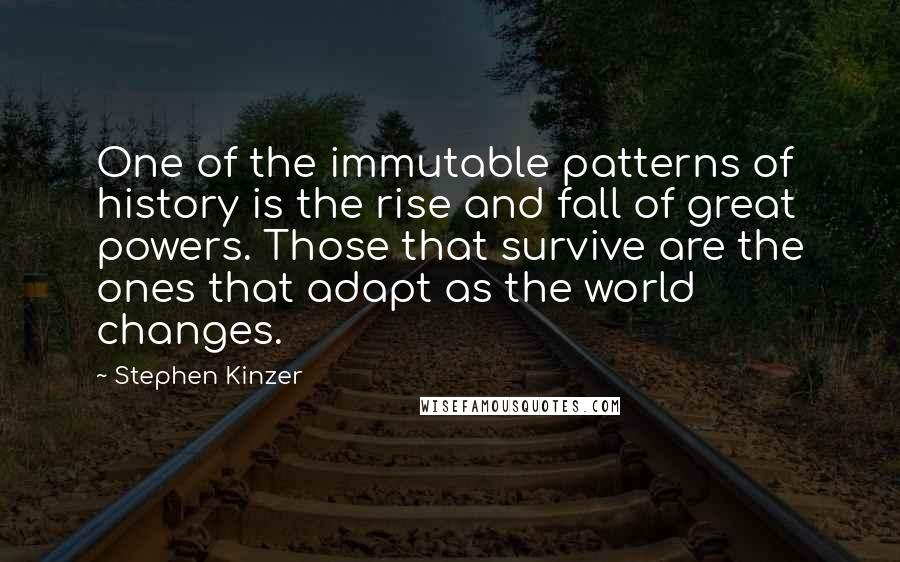 Stephen Kinzer quotes: One of the immutable patterns of history is the rise and fall of great powers. Those that survive are the ones that adapt as the world changes.