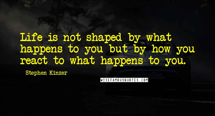 Stephen Kinzer quotes: Life is not shaped by what happens to you but by how you react to what happens to you.