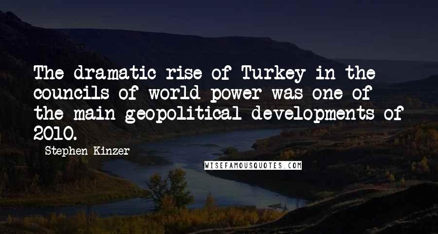 Stephen Kinzer quotes: The dramatic rise of Turkey in the councils of world power was one of the main geopolitical developments of 2010.