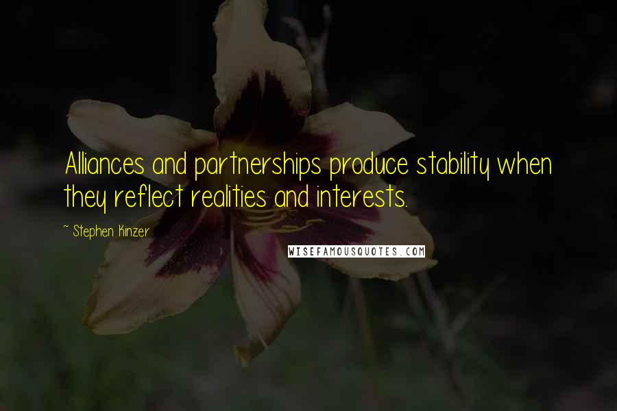 Stephen Kinzer quotes: Alliances and partnerships produce stability when they reflect realities and interests.