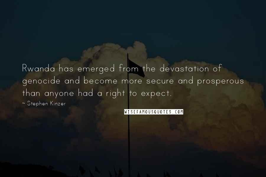Stephen Kinzer quotes: Rwanda has emerged from the devastation of genocide and become more secure and prosperous than anyone had a right to expect.