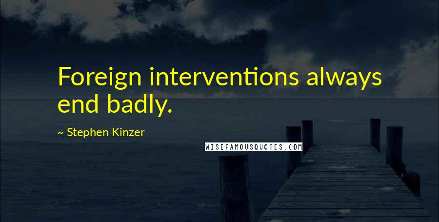 Stephen Kinzer quotes: Foreign interventions always end badly.