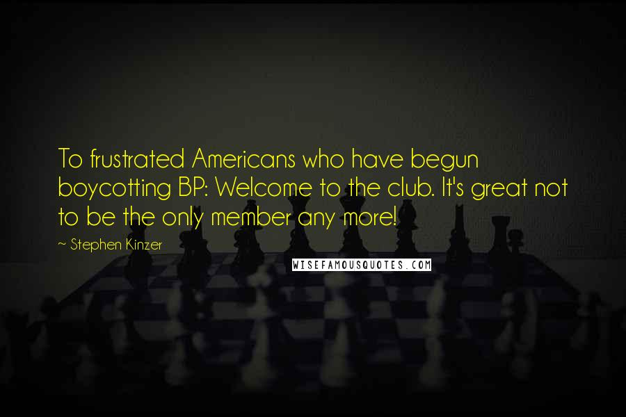 Stephen Kinzer quotes: To frustrated Americans who have begun boycotting BP: Welcome to the club. It's great not to be the only member any more!