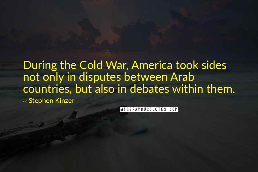 Stephen Kinzer quotes: During the Cold War, America took sides not only in disputes between Arab countries, but also in debates within them.