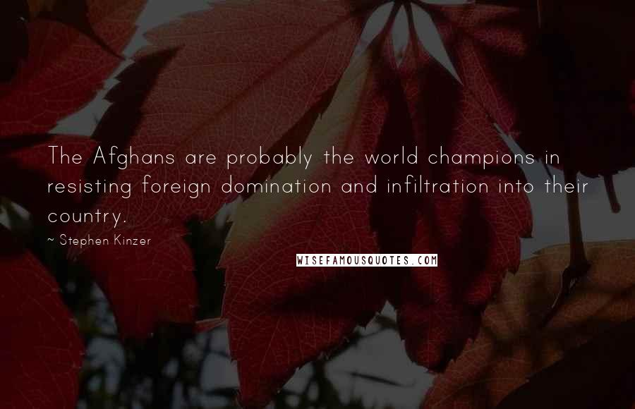 Stephen Kinzer quotes: The Afghans are probably the world champions in resisting foreign domination and infiltration into their country.